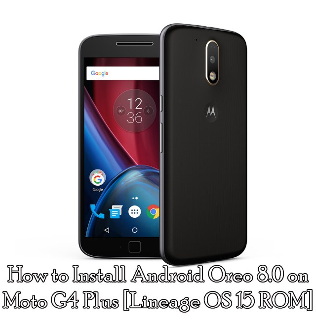 How to Install Android Oreo 8.0 on Moto G4 Plus [Lineage OS 15 ROM]