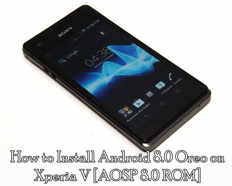 How to Install Android Oreo 8.0 on Xperia V [AOSP 8.0 ROM]