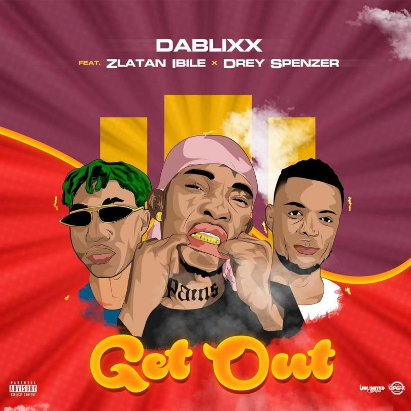 Dablixx ft. Zlatan Ibile & Drey Spenzer – Get Out
