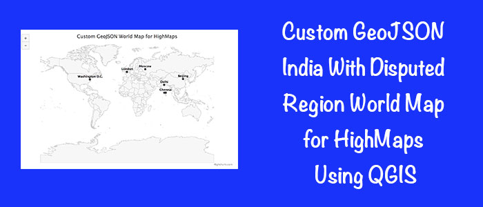Custom GeoJSON India With Disputed Region World Map for HighMaps Using QGIS