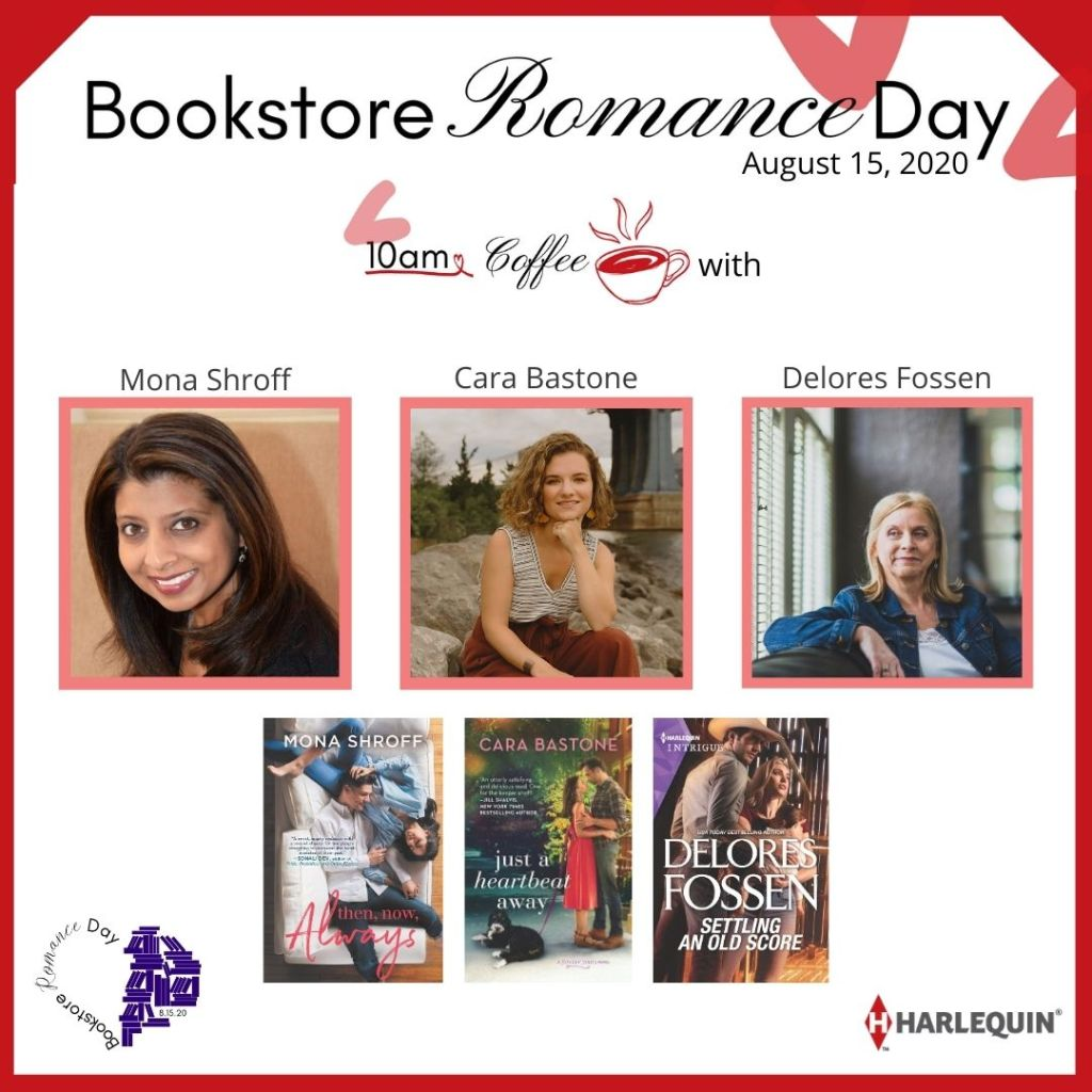 Image has a red outline First line- Bookstore Romance Day August 15, 2020 Second line: 10 am Coffee with  Mona Shroff (headshot of Mona) Cara Bastone (headshot of Cara) Delores Fossen (headshot of Delores) Images of the covers of each of their books Then, Now, Always by Mona Shroff Just a Heartbeat Away by Cara Bastone Settling an Old Score by Delores Fossen  Bookstore Romance Day logo in lower left corner Harlequin logo in lower right corner.