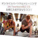 オンラインパーソナルトレーニング24/7workoutの口コミとお得に入会するならココ!