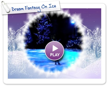 Click to play this Smilebox slideshow: Dream Fantasy On Ice