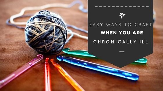 Easy Ways for the Chronically Ill Crafter to Get Crafty