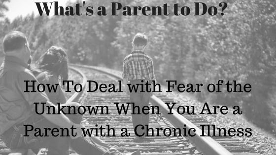 What's a Parent To Do?-Dealing with fear of the unknown when you are a parent with a chronic illness