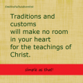 Tradition and customs will make no room in your heart for the teachings of Christ