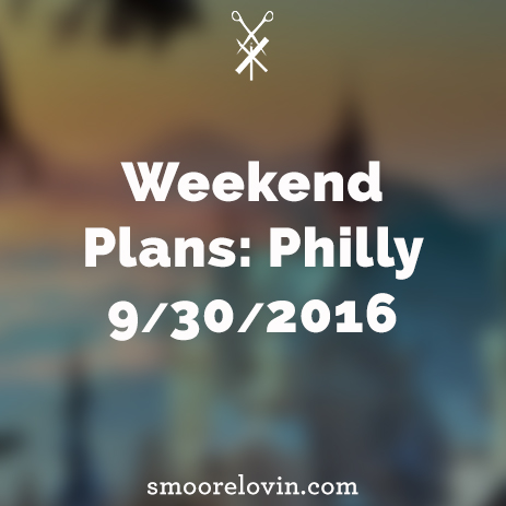 Weekend Plans: Philly 9/30/2016