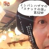 イシバシハザマの「スナックの話」第52回