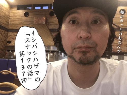 イシバシハザマの「スナックの話」第137回