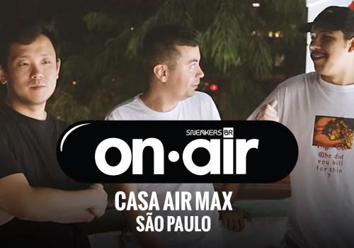 SneakersBR OnAIR Vol. 5 – O Primeiro Final De Semana Na Casa Air Max
