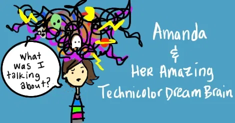 "The Amandoll character has a huge scribble cloud of subjects coming out of the top of her head. In a speech bubble she says ""what was I talking about?"" while she looks perplexed.  Along the side it says Amanda and her Amazing Technicolor Dream Brain."