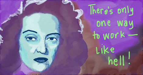 "Illustration of Bette Davis looking older and tough, saying, ""there's only one way to work -- like hell!"""