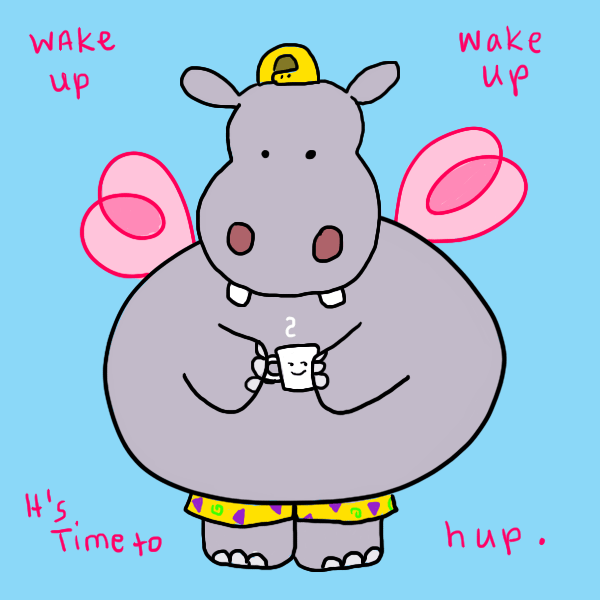 "A slightly larger illustration of a hippo holding a cup of coffee, wearing a backwards yellow ball cap and wearing vividly patterned early 90s or late 80s era yellow jam shorts. It has pink fairy wings. The words in the picture say ""wake up wake up it's time to hup."""