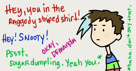 """Drawing of Amandoll looking partly uncomfortable and partly annoyed. Surrounding her in different color texts, indicating different people speaking are these things:  """"hey you in the raggedy striped shirt!"""" """"hey! snooty!"""" """"okay, demanda."""" """"pssst sugar dumpling. yeah you.""""   That last one has an asterisk and to the side it says """"haha don't say that."""""""