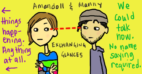 """Amandoll and Manny stand side by side, wordlessly exchanging glances. The words surrounding them, on the left, has arrows pointing that way. And it says """"things happening. anything at all."""" On the right the words say """"we could talk now. no name saying required."""""""