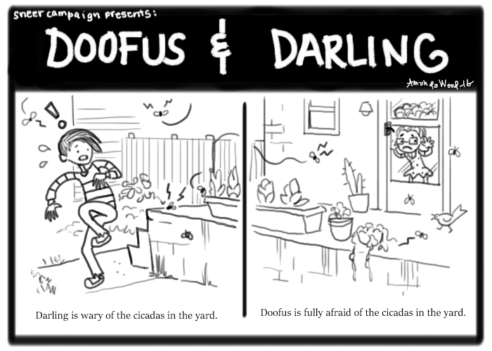 """A small two panel comic called Doofus and Darling. The panel on the left has a girl in a striped shirt, Darling, reacting with a mild panic to one of the many flying insects in the back yard setting. They look loud because there are shout symbols coming from them. The text reads: """"Darling is wary of the cicadas in the yard.""""  In the right panel, a continuation of the scene, A small girl with glasses, a dress, and fuzzy hair looks out of the screen door -- she is frowning heavily and looks to be worried heavily about the insects. The text reads: """"Doofus is fully afraid of the cicadas in the yard."""""""