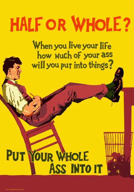 """A 1930s style Work Incentive Poster. Essentially it looks like capitalist propaganda of a man leaning back at his desk with his feet propped up, idle. The words say at the top in bold red: Half or Whole? Beneath it in smaller text it says """"when you live your life how much of your ass will you put into things?"""" At the very bottom, in larger green print is the slogan: Put Your Whole Ass Into It."""