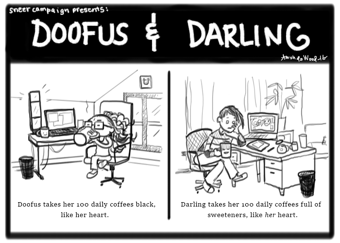 """A doofus and darling comic. On the left, there is Doofus sitting at her computer desk, scowling while sipping her giant mug of coffee. Other coffee mugs are near her. Beneath it it says, """"Doofus takes her 100 daily coffees black, like her heart.""""  On the right, the panel shows Darling at her computer desk, sitting with her head propped up in her left hand as she stares hollowly forward, mug in hand (other mugs on her desk, too). Beneath, it says, """"Darling takes her 100daily coffee full of sweeteners, like her (italicized her) heart."""""""