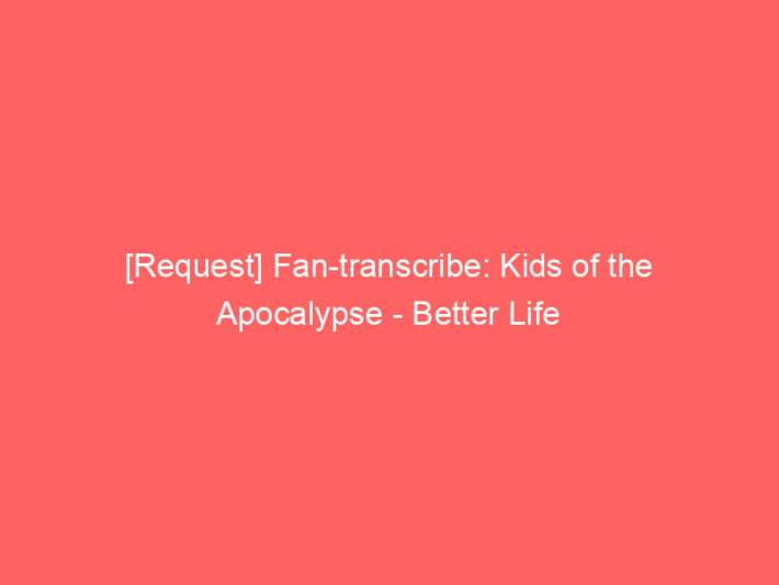 [Request] Fan-transcribe: Kids of the Apocalypse - Better Life 1