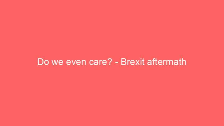 Do we even care? - Brexit aftermath 1