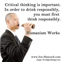 Critical thinking is important, In order to drink responsibly, you must first think responsibly.