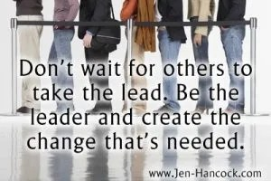 Don't wait for others to take the lead. Be the leader and create the change that's needed.