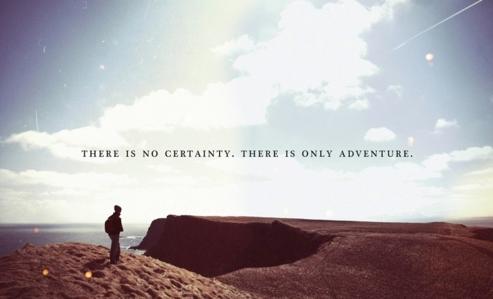 There-is-no-certainty.-There-is-only-adventure