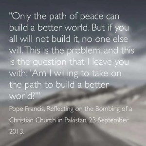 """""""Only the path of peace can build a better world. But if you all will not build it, no one else will. This is the problem, and this is the questions I leave you with: 'Am I willing to take on the path to build a better world?'"""" Pope Francis, Responding to the Suicide Bombing of a Christian Church in Pakistan, 23 September 2013."""