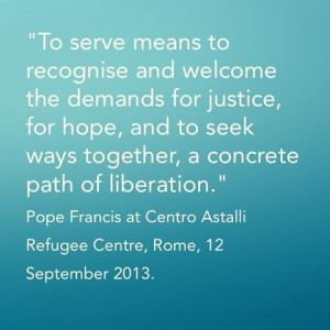 """""""To serve means to recognise and welcome the demands for justice, for hope, and to seek ways together, a concrete path of liberation.""""  Pope Francis at Centro Astalli Refugee Centre, Rome, 12 September 2013"""