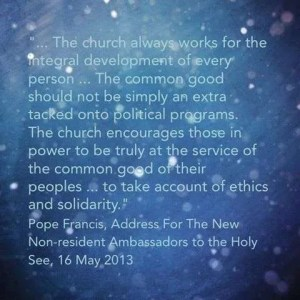 """… the Church always works for the integral development of every person ... the common good should not be simply an extra … tacked onto political programs. The Church encourages those in power to be truly at the service of the common good of their peoples ... to take account of ethics and solidarity.""  Pope Francis, address for the New Non-Resident Ambassadors to the Holy See,16 May 2013."