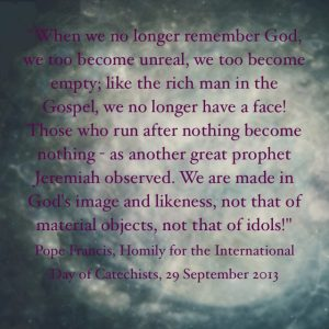 """When we no longer remember God, we too become unreal, we too become empty; like the rich man in the Gospel, we no longer have a face! Those who run after nothing become nothing – as another great prophet Jeremiah, observed (cf. Jer 2:5). We are made in God's image and likeness, not that of material objects, not that of idols!"" Pope Francis, Homily for the International Day of Catechists, 29 September 2013."