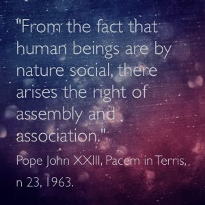 """""""From the fact that human beings are by nature social, there arises the right of  assembly and association."""" Pope John XXIII, Pacem in Terris, n 23, 1963."""