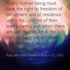 """Every human being must have the right to freedom of movement and of residence within the confines of their own country and, when there are just reasons for it, the right to emigrate to other countries and take up residence there."" Pope John XXIII, Pacem in Terris, n 25, 1963."