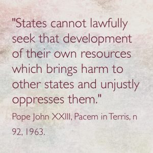 """""""States cannot lawfully seek that development of their own resources which brings harm to other states and unjustly oppresses them"""" Pope John XXIII, Pacem in Terris, n 92, 1963."""