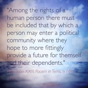 """""""Among the rights of a human person there must be included that by which a person may enter a political community where they hope to more fittingly provide a future for themselves and their dependents."""" Pope John XXIII, Pacem in Terris, n  106, 1963"""