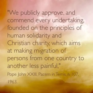 """We publicly approve and commend  every undertaking  founded on the principles of human solidarity and Christian charity which aim at making migration of persons from on e country to another less painful."" Pope John XXIII, Pacem in Terris, n 107, 1963"