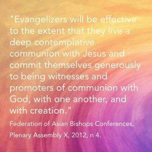 """""""Evangelizers will be effective to the extent that they live a deep contemplative communion with Jesus and commit themselves generously to being witnesses and promoters of communion with God, with one another, and with creation."""" Federation of Asian Bishops Conferences, Plenary Assembly X, 2012, n 4."""