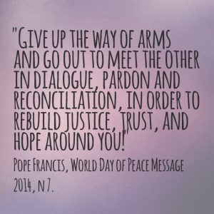 """Give up the way of arms and go out to meet the other in dialogue, pardon and reconciliation, in order to rebuild justice, trust and hope around you!"", Pope Francis, World Day of Peace Message 2014, n 7."