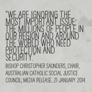 """We are ignoring the most important issue: the millions of people in our region and around the world who need protection and security."" Bishop Christopher Saunders, Chair, Australian Catholic Social Justice Council, Media Release, 21 January 2014."