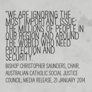 """""""We are ignoring the most important issue: the millions of people in our region and around the world who need protection and security."""" Bishop Christopher Saunders, Chair, Australian Catholic Social Justice Council, Media Release, 21 January 2014."""