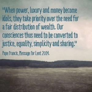 """""""When power, luxury and money become idols they take priority over the need for a fair distribution of wealth. Our consciences thus need to be converted to justice, equality, simplicity and sharing."""" Pope Francis, Message for Lent, 2014."""