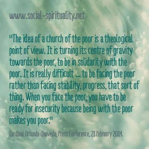 """""""The idea of a church of the poor is a theological point of view.  It is turning its centre of gravity towards the poor, to be in solidarity with the poor.  It is really difficult ... to be facing the poor rather than facing stability, progress, that sort of thing.  When you face the poor, you have to ready for insecurity because being with the poor makes you poor."""" Cardinal Orlando Quevedo, Press Conference, 21 February 2014."""