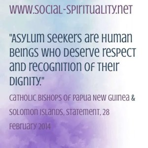 """""""Asylum seekers are human beings who deserve respect and recognition of their dignity"""" Catholic Bishops of Papuap New Guninae and Solomon Islands, Statement, 28 February 2014."""