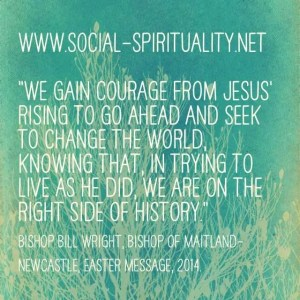 """""""We gain courage from Jesus' rising to  go ahead and seek to change the world, knowing that, in trying to live as he did, we are on the right side of history."""" Bishop Bill Wright, Bishops of Maitland-Newcastle, Easter Message 2104."""