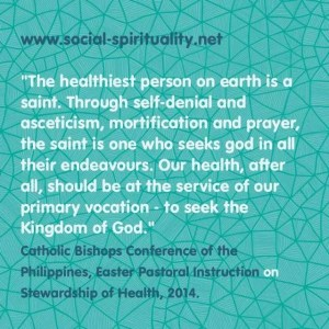 """The healthiest person on earth is the saint.  Through self-denial and asceticism, mortification and prayer, the saint is one who seeks God in all their endeavours.  Our health, after all, should be at the service of our primary vocation - to seek the Kingdom of God."" Catholic Bishops Conference of the Philippines, Easter Pastoral Instruction on Stewardship of health, 2014"
