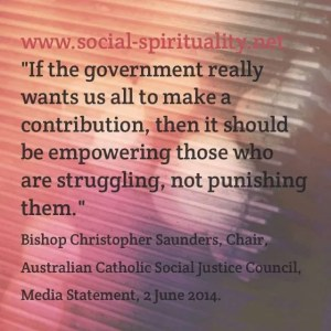 """""""If the government wants us all to make a contribution, then it should be empowering those who are struggling, not punishing them"""". Bishop Christopher Saunders, Chair, Australian Catholic Social Justice Council, Media Statement, 2 June 2014."""