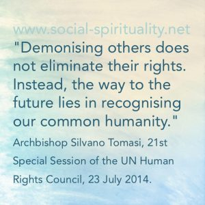 """Demonising others does not eliminate their rights. Instead, the way to the future lies in recognising our common humanity."" Archbishops Silvan Tomasi, 21st Special Session of the UN Human Rights Council, 23 July 2014"