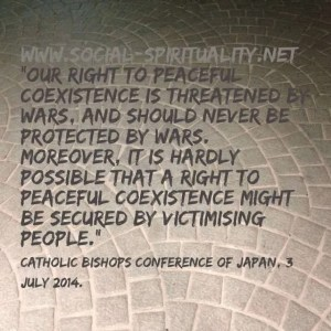 """Our right to peaceful coexistence is threatened by wars, and should never be protected by wars.  Moreover, it is hardly possible that a right to peaceful coexistence might be secured by victimising people."" Catholic Bishops Conference of Japan, 3 July 2014."