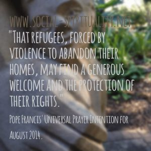 """""""That refugees, forced by violence to abandon their homes, may find a generous welcome and the protection of their rights."""" Pope Francis' Universal Prayer Intention for August 2014."""