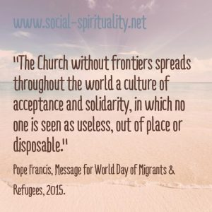 """""""The Church without frontiers spread throughout the world a culture of acceptance and solidarity, in which no one is seen as useless, out of place or disposable."""" Pope Francis, Message for World Day of Migrants & Refugees, 2015."""